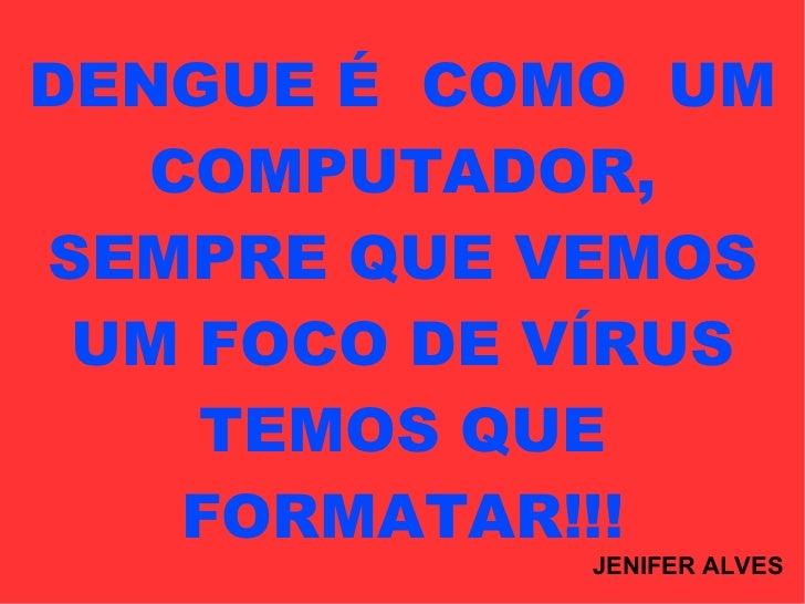 DENGUE É  COMO  UM COMPUTADOR, SEMPRE QUE VEMOS UM FOCO DE VÍRUS TEMOS QUE FORMATAR!!! JENIFER ALVES