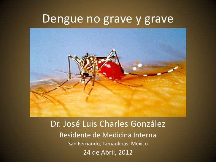 Dengue no grave y grave Dr. José Luis Charles González   Residente de Medicina Interna     San Fernando, Tamaulipas, Méxic...