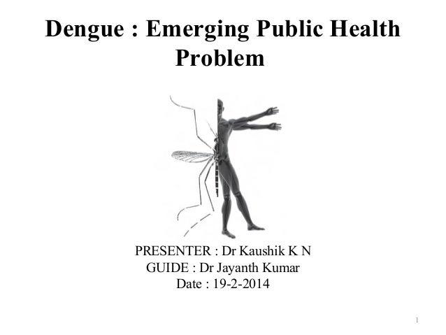 Dengue : Emerging Public Health Problem  PRESENTER : Dr Kaushik K N GUIDE : Dr Jayanth Kumar Date : 19-2-2014 1