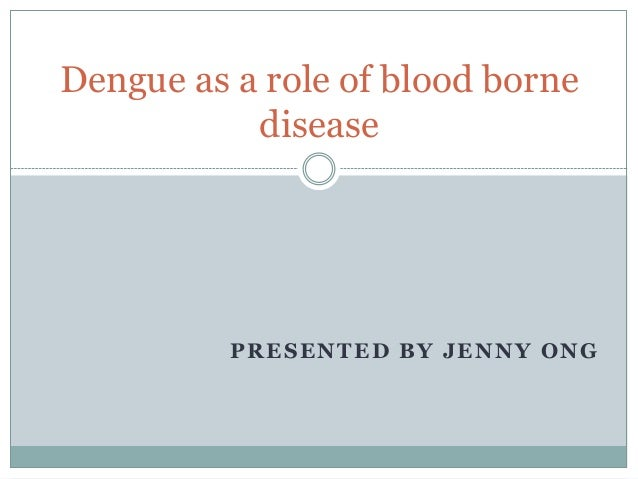 PRESENTED BY JENNY ONG Dengue as a role of blood borne disease