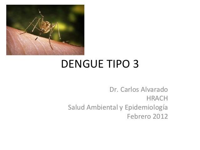 DENGUE TIPO 3             Dr. Carlos Alvarado                          HRACH Salud Ambiental y Epidemiología              ...