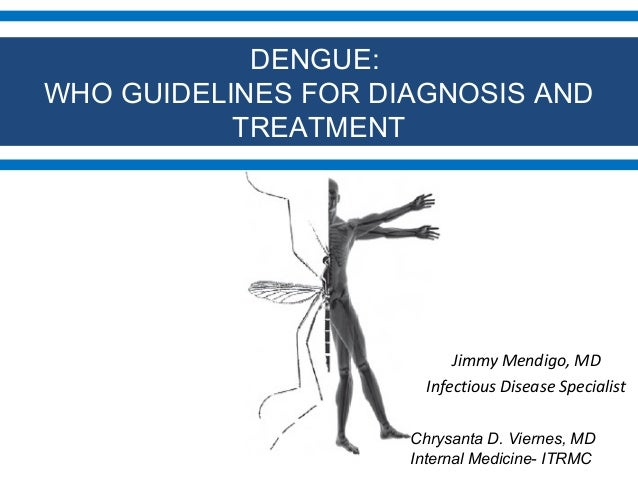 DENGUE: WHO GUIDELINES FOR DIAGNOSIS AND TREATMENT  Jimmy Mendigo, MD Infectious Disease Specialist Chrysanta D. Viernes, ...