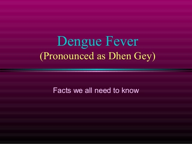 Dengue Fever (Pronounced as Dhen Gey) Facts we all need to know