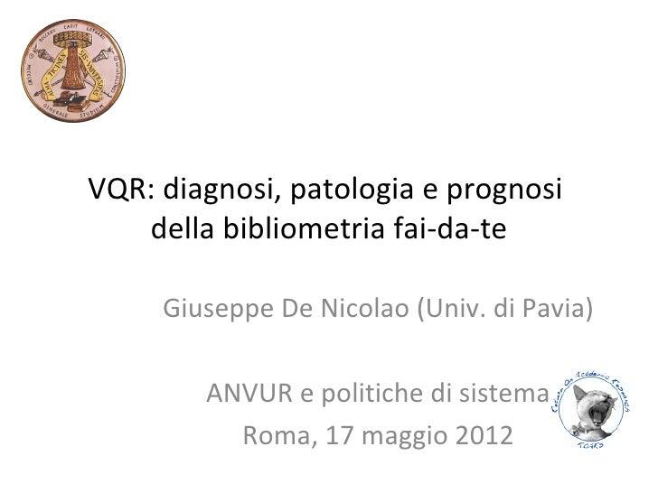 VQR: diagnosi, patologia e prognosi   della bibliometria fai-da-te     Giuseppe De Nicolao (Univ. di Pavia)        ANVUR e...