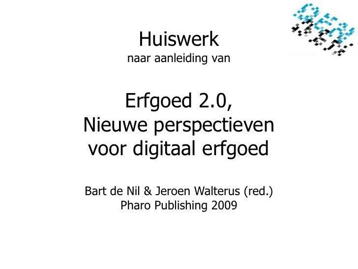 Huiswerk         naar aanleiding van       Erfgoed 2.0, Nieuwe perspectieven voor digitaal erfgoed  Bart de Nil & Jeroen W...