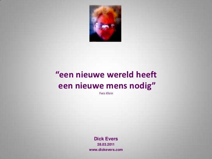 """""""een nieuwe wereld heeft een nieuwe mens nodig""""Yves Klein<br />Dick Evers<br />28.03.2011<br />www.dickevers.com<br />"""