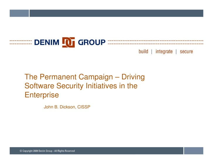 The Permanent Campaign – Driving Software Security Initiatives in the Enterprise E t    i      John B. Dickson, CISSP