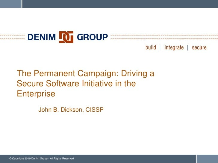 The Permanent Campaign: Driving a      Secure Software Initiative in the      Enterprise                       John B. Dic...