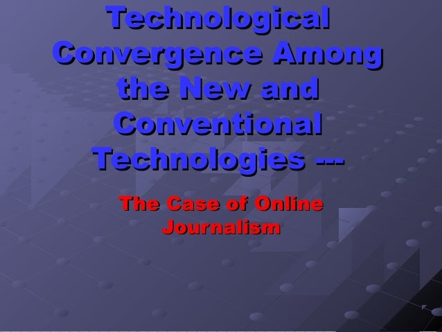 Technological Convergence Among the New and Conventional Technologies --The Case of Online Journalism