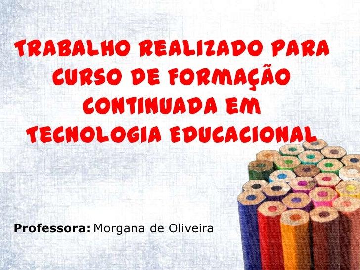 Trabalho realizado para   Curso de Formação     Continuada em Tecnologia EducacionalProfessora: Morgana de Oliveira