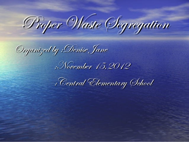 Proper Waste SegregationOrganized by :Denise Jane           :November 15,2012           :Central Elementary School