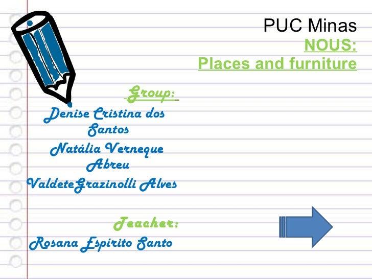 PUC Minas NOUS: Places and furniture <ul><li>Group:   </li></ul><ul><li>Denise Cristina dos Santos </li></ul><ul><li>Natál...