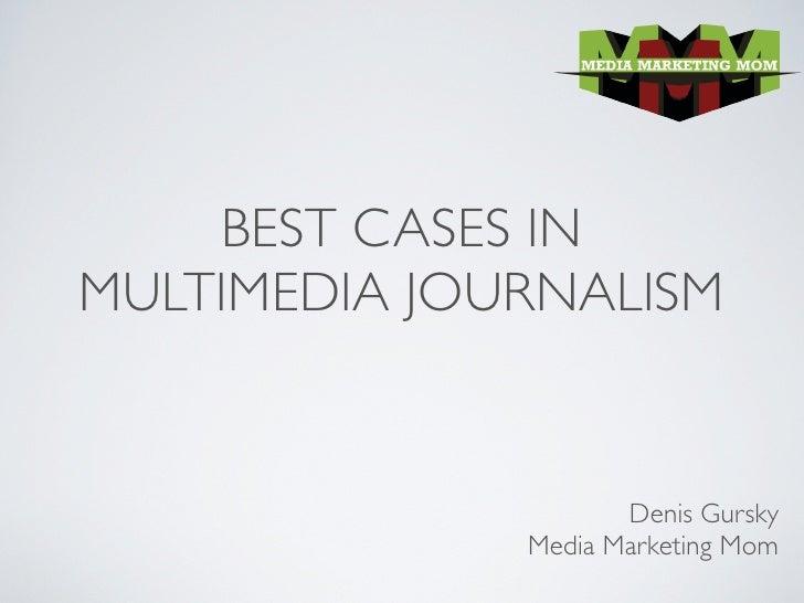 BEST CASES IN MULTIMEDIA JOURNALISM                        Denis Gursky               Media Marketing Mom
