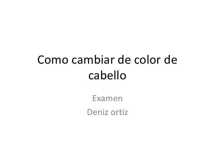 Como cambiar de color de       cabello         Examen        Deniz ortiz
