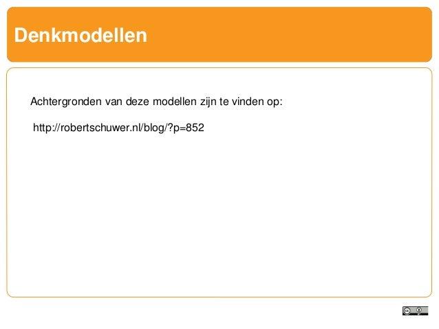 Denkmodellen Achtergronden van deze modellen zijn te vinden op: http://robertschuwer.nl/blog/?p=852