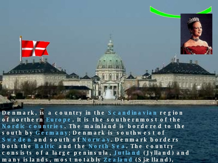. Denmark, is a country in the  Scandinavian  region of northern  Europe . It is the southernmost of the  Nordic countries...