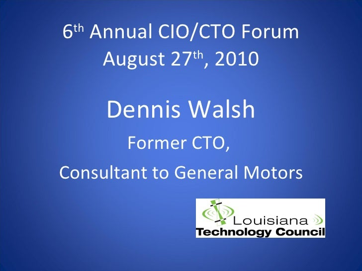 6 th  Annual CIO/CTO Forum August 27 th , 2010 <ul><li>Dennis Walsh </li></ul><ul><li>Former CTO,  </li></ul><ul><li>Consu...