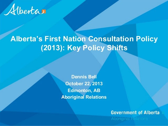 Alberta's First Nation Consultation Policy (2013): Key Policy Shifts  Dennis Bell October 22, 2013 Edmonton, AB Aboriginal...
