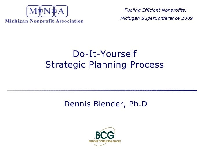 Do-It-Yourself Strategic Planning Process Dennis Blender, Ph.D Fueling Efficient Nonprofits:  Michigan SuperConference 2009