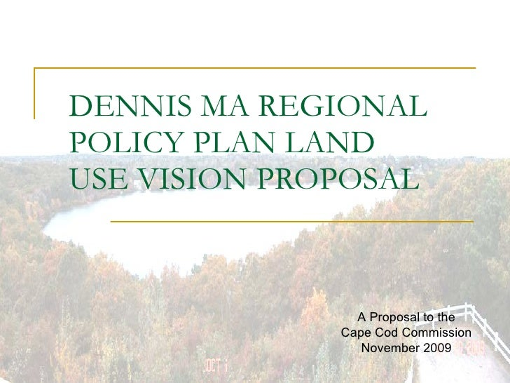 DENNIS MA REGIONAL POLICY PLAN LAND USE VISION PROPOSAL A Proposal to the Cape Cod Commission November 2009