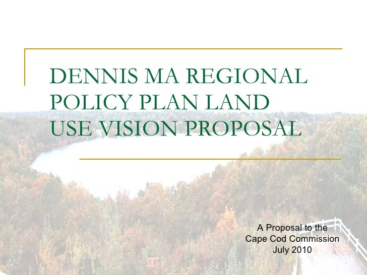 DENNIS MA REGIONAL POLICY PLAN LAND USE VISION PROPOSAL A Proposal to the Cape Cod Commission July 2010