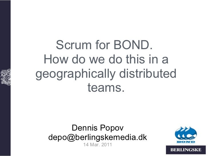 Scrum for BOND. How do we do this in ageographically distributed        teams.       Dennis Popov  depo@berlingskemedia.dk...