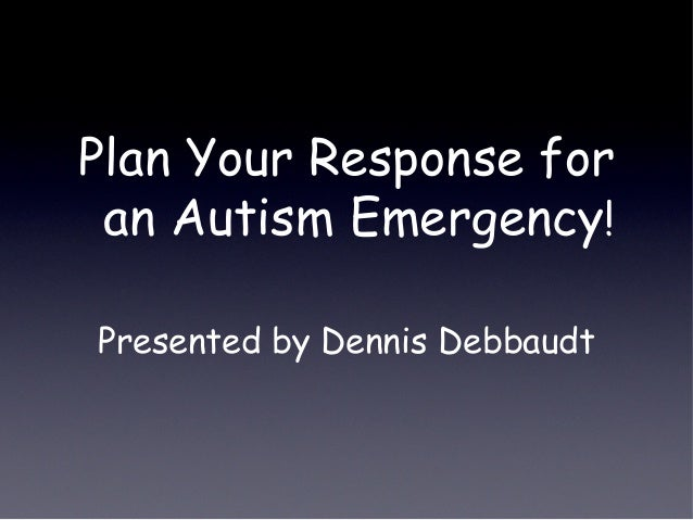 Plan Your Response for an Autism Emergency! Presented by Dennis Debbaudt