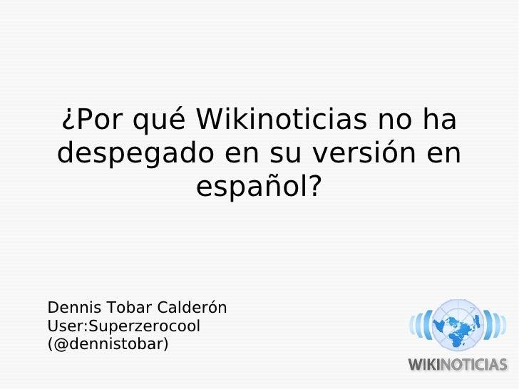 ¿Por qué Wikinoticias no ha  despegado en su versión en           español?    Dennis Tobar Calderón User:Superzerocool (@d...