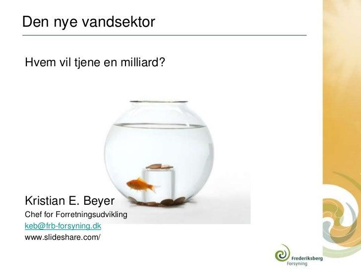 Den nye vandsektorHvem vil tjene en milliard?Kristian E. BeyerChef for Forretningsudviklingkeb@frb-forsyning.dkwww.slidesh...