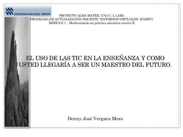 """Denny José Vergara Mora PROYECTO ALMA MATER, UNA C. L LARA PROGRAMA DE ACTUALIZACIÓN DOCENTE """"ENTORNOS VIRTUALES"""" (PADEV) ..."""