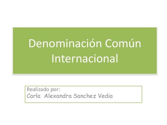 Denominación Común Internacional Realizado por: Carla Alexandra Sanchez Vedia