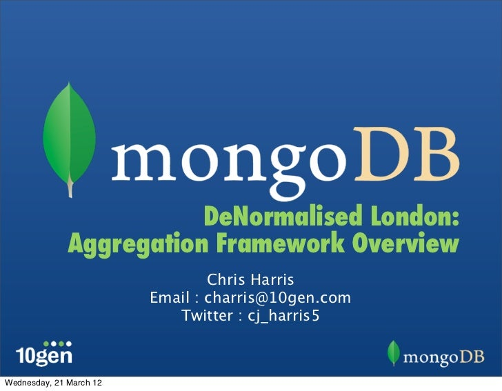 DeNormalised London:              Aggregation Framework Overview                                 Chris Harris             ...