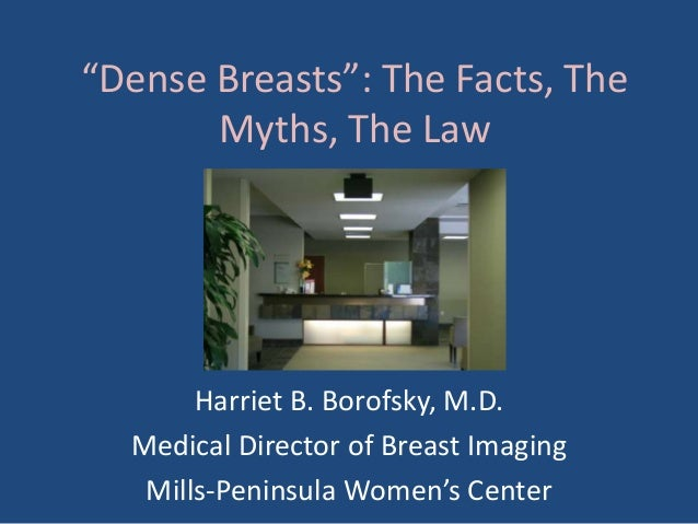 """Dense Breasts"": The Facts, The       Myths, The Law       Harriet B. Borofsky, M.D.  Medical Director of Breast Imaging  ..."