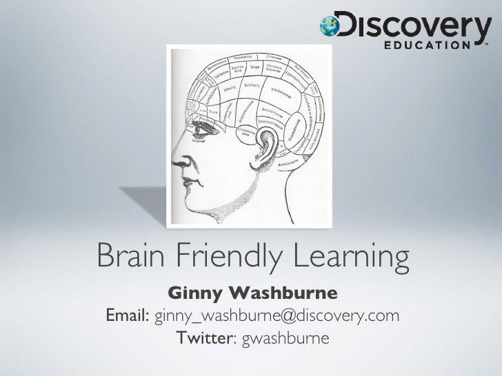 Brain Friendly Learning         Ginny WashburneEmail: ginny_washburne@discovery.com           Twitter: gwashburne