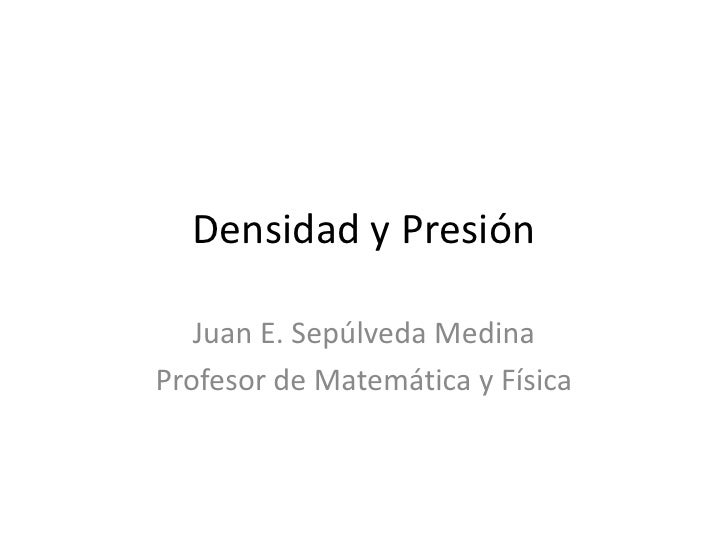 Densidad y Presión<br />Juan E. Sepúlveda Medina<br />Profesor de Matemática y Física<br />