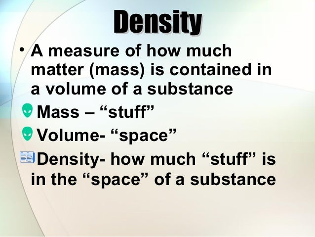"""Density  • A measure of how much matter (mass) is contained in a volume of a substance Mass – """"stuff"""" Volume- """"space"""" D..."""
