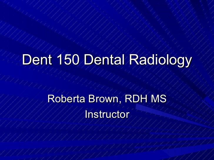 Dent 150 Dental Radiology   Roberta Brown, RDH MS          Instructor