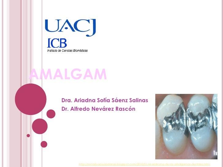 AMALGAM  Dra. Ariadna Sofía Sáenz Salinas  Dr. Alfredo Nevárez Rascón        http://iniciativaciudadanaii.blogspot.com/201...