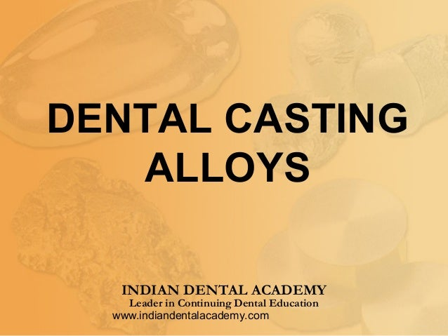 Dental casting alloys  /certified fixed orthodontic courses by Indian dental academy