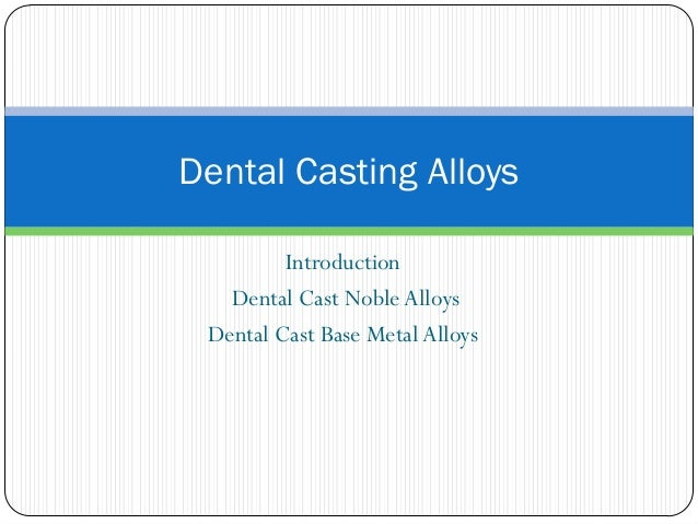 Dental Casting Alloys Introduction Dental Cast Noble Alloys Dental Cast Base Metal Alloys