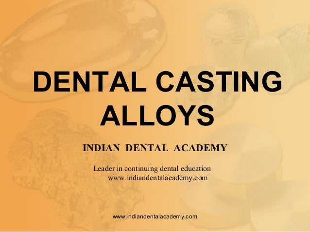 DENTAL CASTING ALLOYS INDIAN DENTAL ACADEMY Leader in continuing dental education www.indiandentalacademy.com www.indiande...