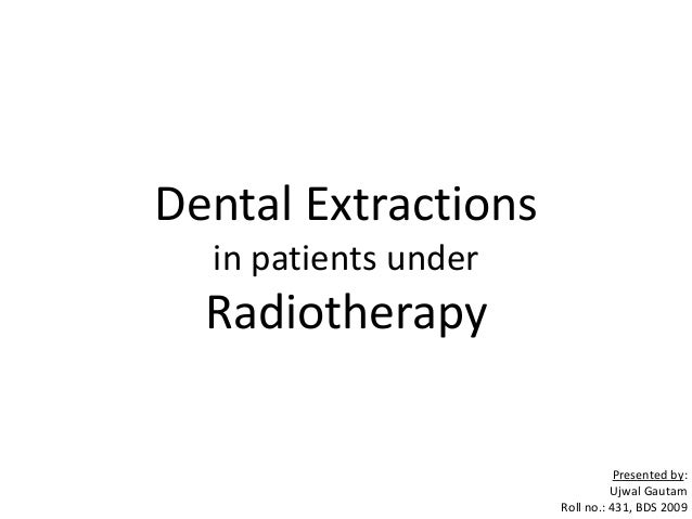Dental Extractionsin patients underRadiotherapyPresented by:Ujwal GautamRoll no.: 431, BDS 2009