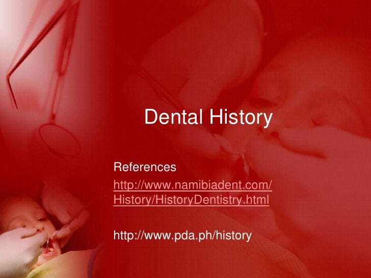 Dental History<br />References <br />http://www.namibiadent.com/History/HistoryDentistry.html<br />http://www.pda.ph/histo...