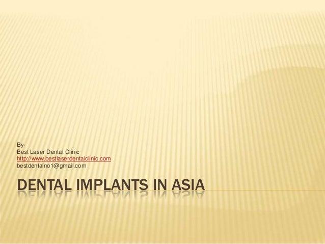 DENTAL IMPLANTS IN ASIA By- Best Laser Dental Clinic http://www.bestlaserdentalclinic.com bestdentalno1@gmail.com