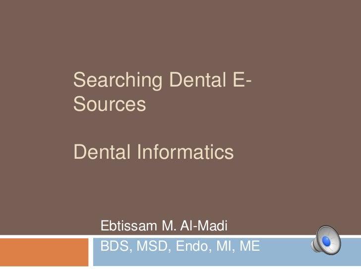 Searching Dental E-SourcesDental Informatics   Ebtissam M. Al-Madi   BDS, MSD, Endo, MI, ME
