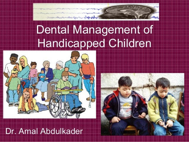 Dental Management of       Handicapped ChildrenDr. Amal Abdulkader