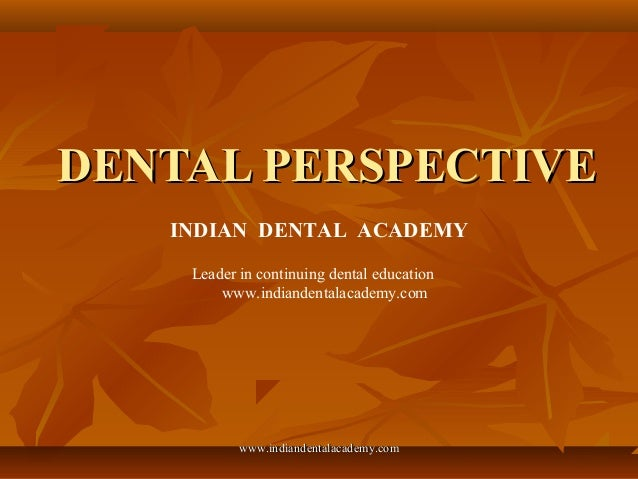 DENTAL PERSPECTIVEDENTAL PERSPECTIVE INDIAN DENTAL ACADEMY Leader in continuing dental education www.indiandentalacademy.c...