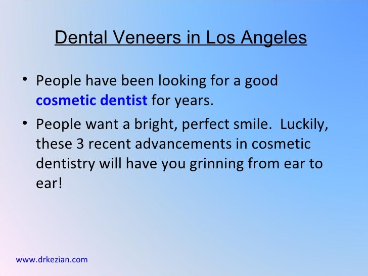 Dental Veneers in Los Angeles • People have been looking for a good   cosmetic dentist for years. • People want a bright, ...