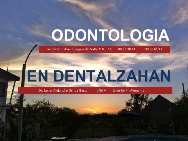 ODONTOLOGIA Dentalzahn Ave. Bosques del Valle 110 L. 15 80 63 90 14 83 56 61 42 Dr. Javier Alejandro Ochoa Garza UNAM U.de...