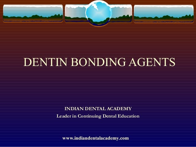 DENTIN BONDING AGENTS         INDIAN DENTAL ACADEMY      Leader in Continuing Dental Education            www.indiandent...